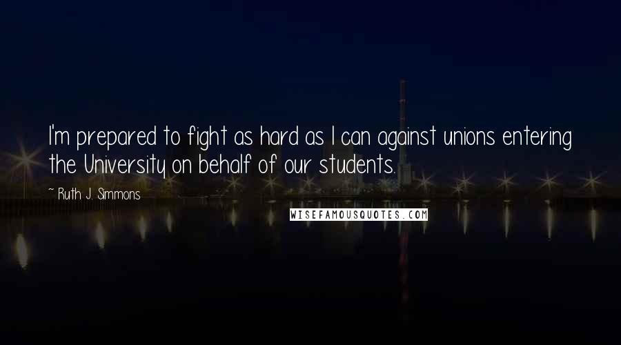 Ruth J. Simmons quotes: I'm prepared to fight as hard as I can against unions entering the University on behalf of our students.
