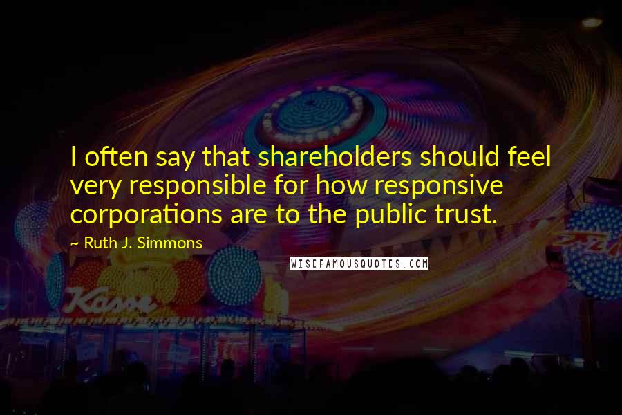 Ruth J. Simmons quotes: I often say that shareholders should feel very responsible for how responsive corporations are to the public trust.