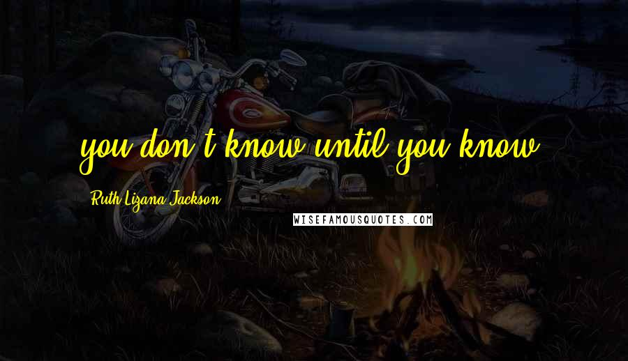 Ruth Lizana-Jackson quotes: you don't know until you know!