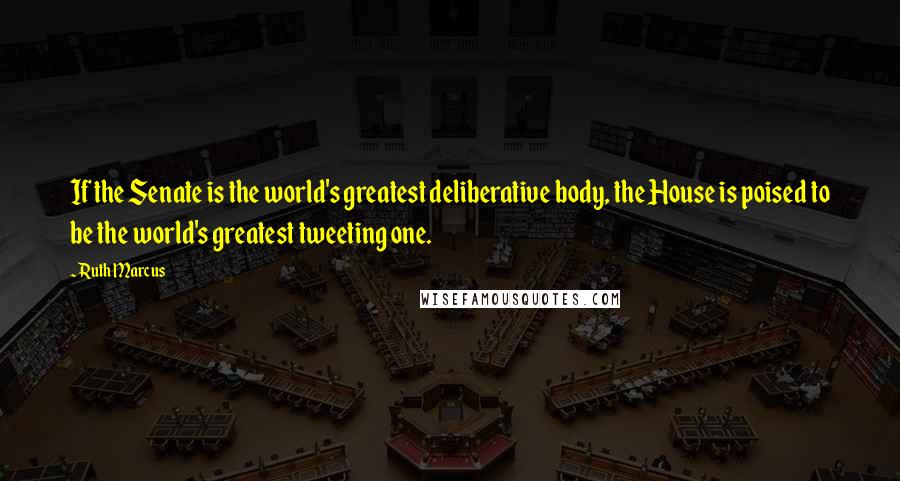 Ruth Marcus quotes: If the Senate is the world's greatest deliberative body, the House is poised to be the world's greatest tweeting one.