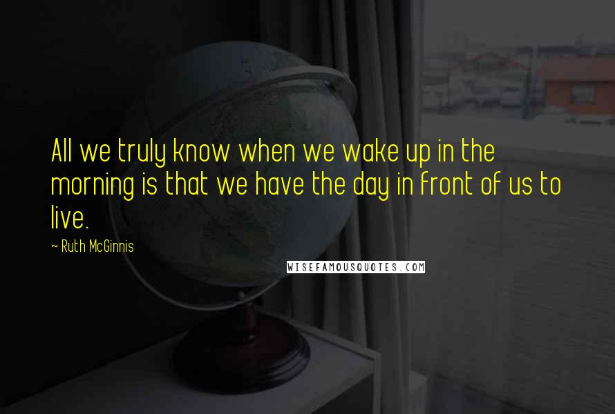 Ruth McGinnis quotes: All we truly know when we wake up in the morning is that we have the day in front of us to live.