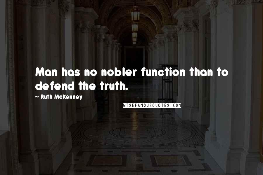 Ruth McKenney quotes: Man has no nobler function than to defend the truth.