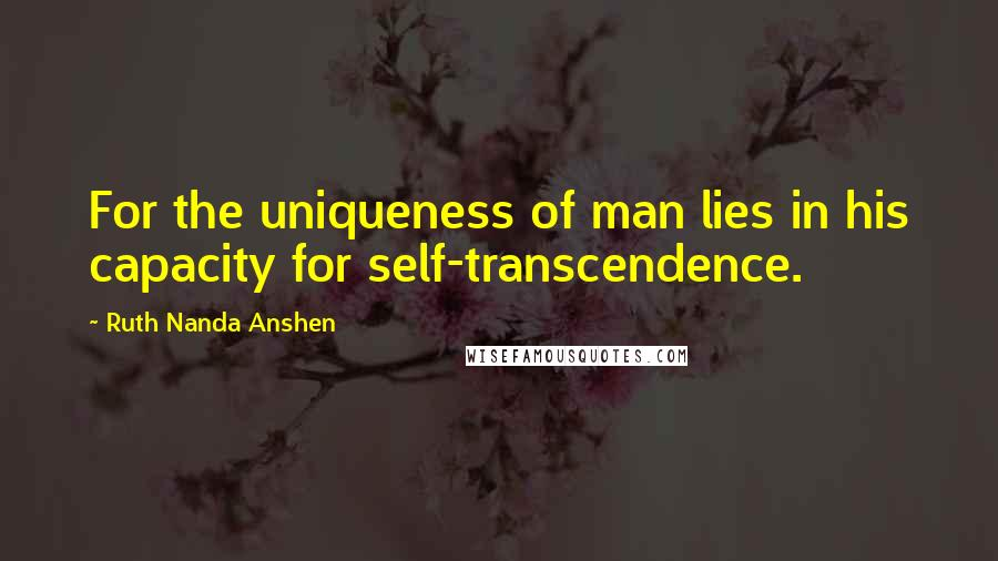 Ruth Nanda Anshen quotes: For the uniqueness of man lies in his capacity for self-transcendence.