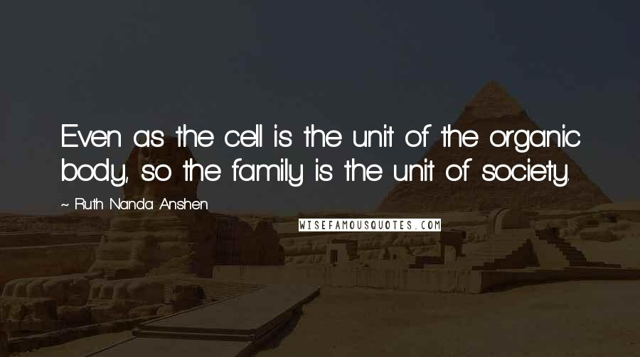 Ruth Nanda Anshen quotes: Even as the cell is the unit of the organic body, so the family is the unit of society.