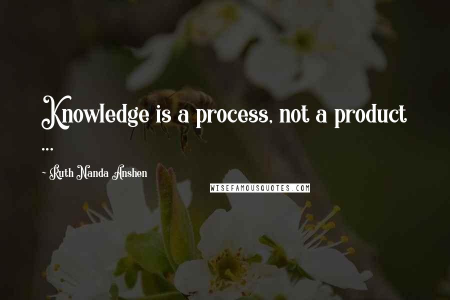 Ruth Nanda Anshen quotes: Knowledge is a process, not a product ...