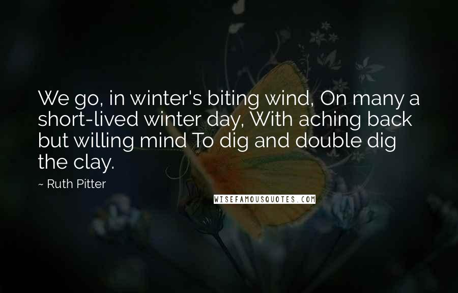 Ruth Pitter quotes: We go, in winter's biting wind, On many a short-lived winter day, With aching back but willing mind To dig and double dig the clay.