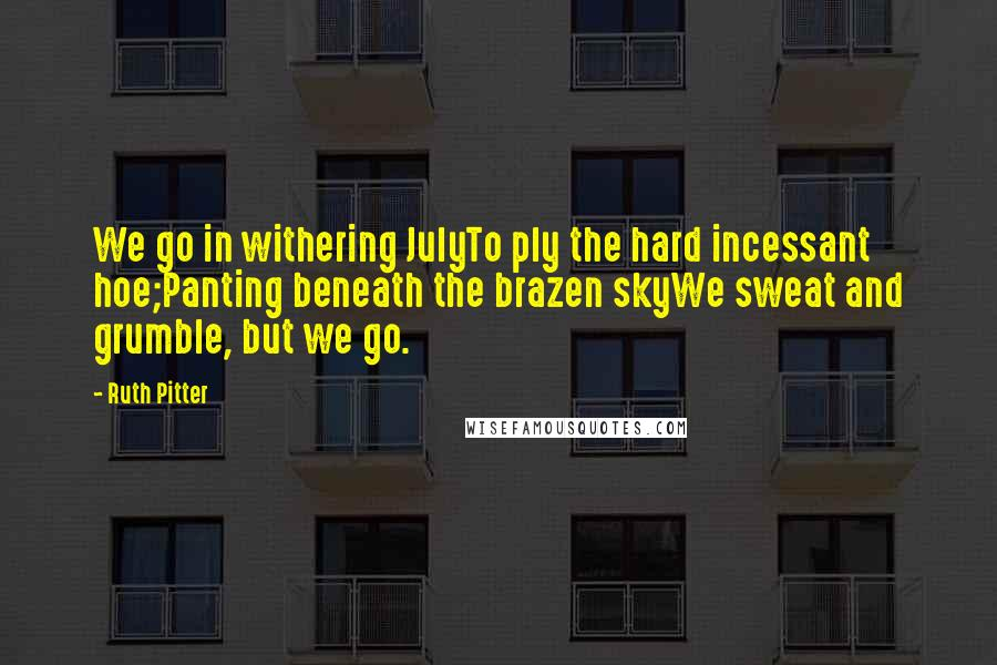 Ruth Pitter quotes: We go in withering JulyTo ply the hard incessant hoe;Panting beneath the brazen skyWe sweat and grumble, but we go.