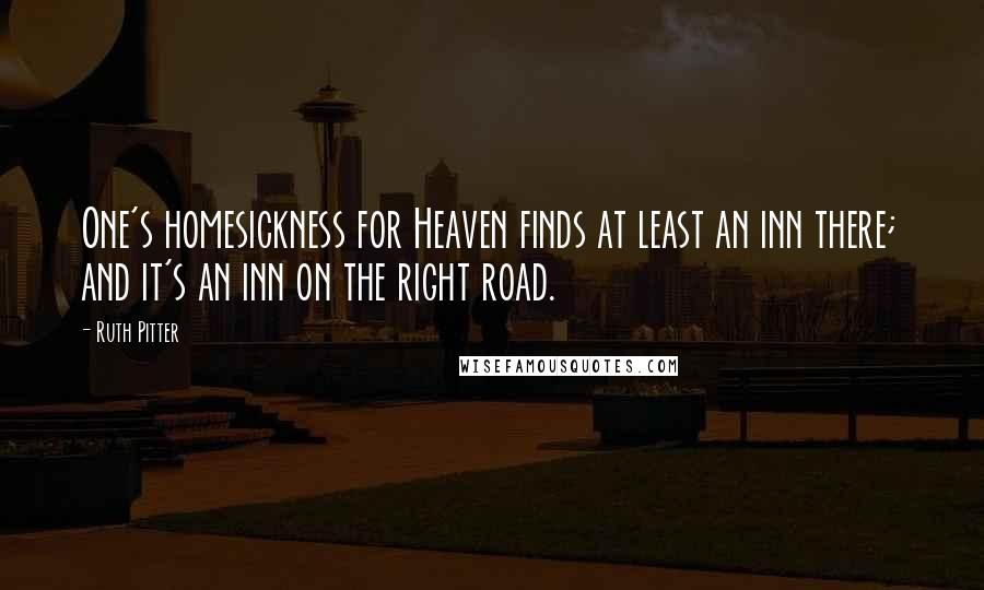 Ruth Pitter quotes: One's homesickness for Heaven finds at least an inn there; and it's an inn on the right road.