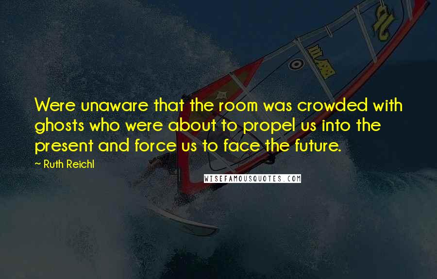 Ruth Reichl quotes: Were unaware that the room was crowded with ghosts who were about to propel us into the present and force us to face the future.