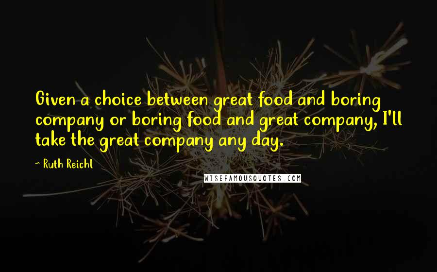 Ruth Reichl quotes: Given a choice between great food and boring company or boring food and great company, I'll take the great company any day.