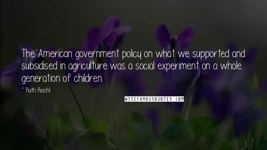Ruth Reichl quotes: The American government policy on what we supported and subsidised in agriculture was a social experiment on a whole generation of children.