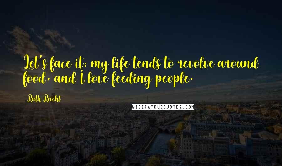 Ruth Reichl quotes: Let's face it: my life tends to revolve around food, and I love feeding people.