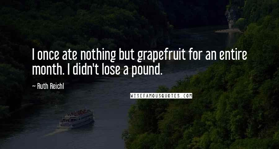Ruth Reichl quotes: I once ate nothing but grapefruit for an entire month. I didn't lose a pound.