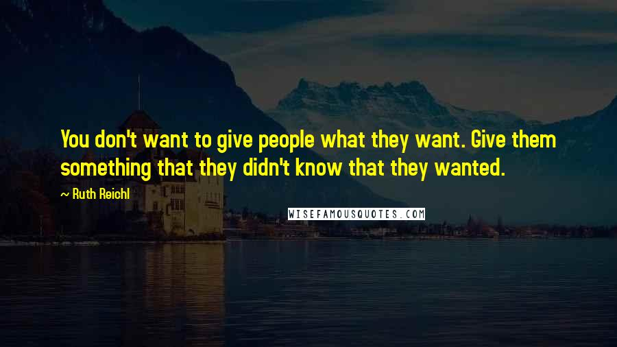 Ruth Reichl quotes: You don't want to give people what they want. Give them something that they didn't know that they wanted.