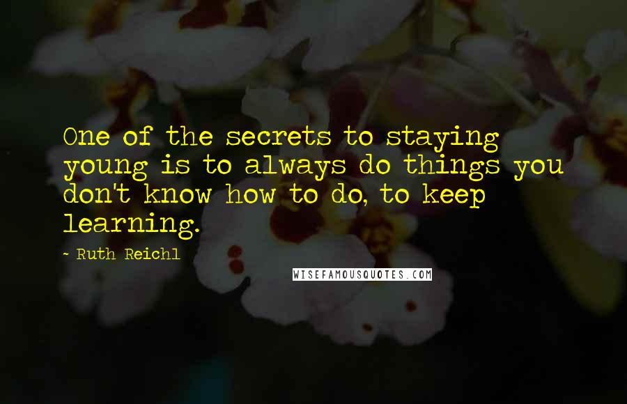 Ruth Reichl quotes: One of the secrets to staying young is to always do things you don't know how to do, to keep learning.