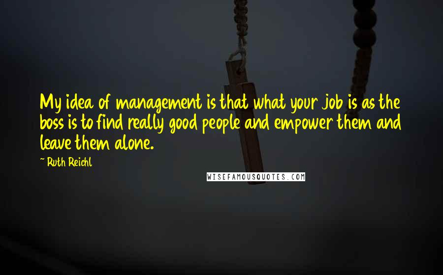 Ruth Reichl quotes: My idea of management is that what your job is as the boss is to find really good people and empower them and leave them alone.