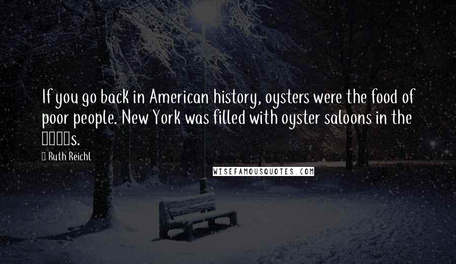 Ruth Reichl quotes: If you go back in American history, oysters were the food of poor people. New York was filled with oyster saloons in the 1800s.