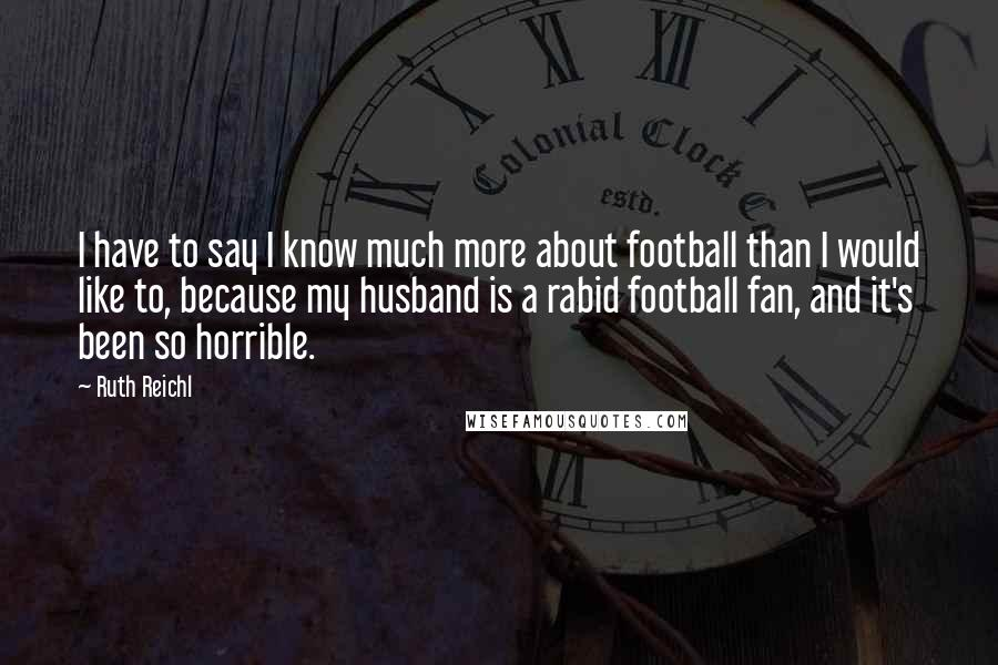 Ruth Reichl quotes: I have to say I know much more about football than I would like to, because my husband is a rabid football fan, and it's been so horrible.