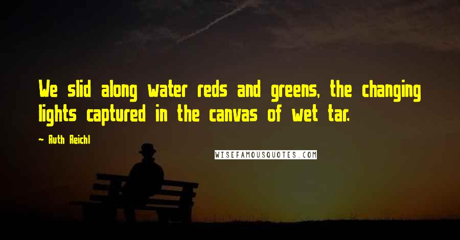 Ruth Reichl quotes: We slid along water reds and greens, the changing lights captured in the canvas of wet tar.