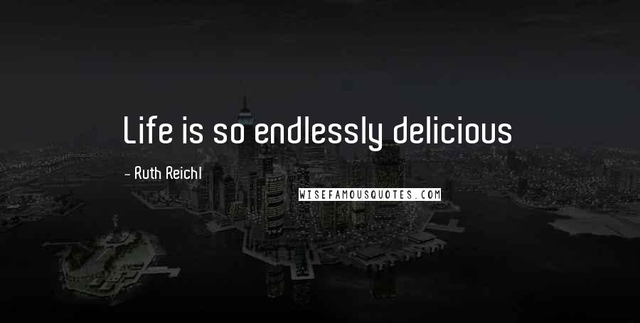 Ruth Reichl quotes: Life is so endlessly delicious