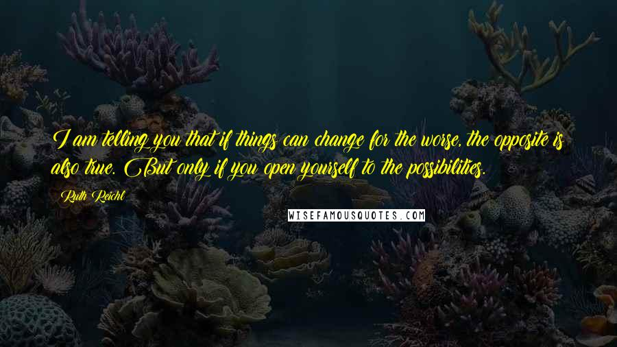 Ruth Reichl quotes: I am telling you that if things can change for the worse, the opposite is also true. But only if you open yourself to the possibilities.