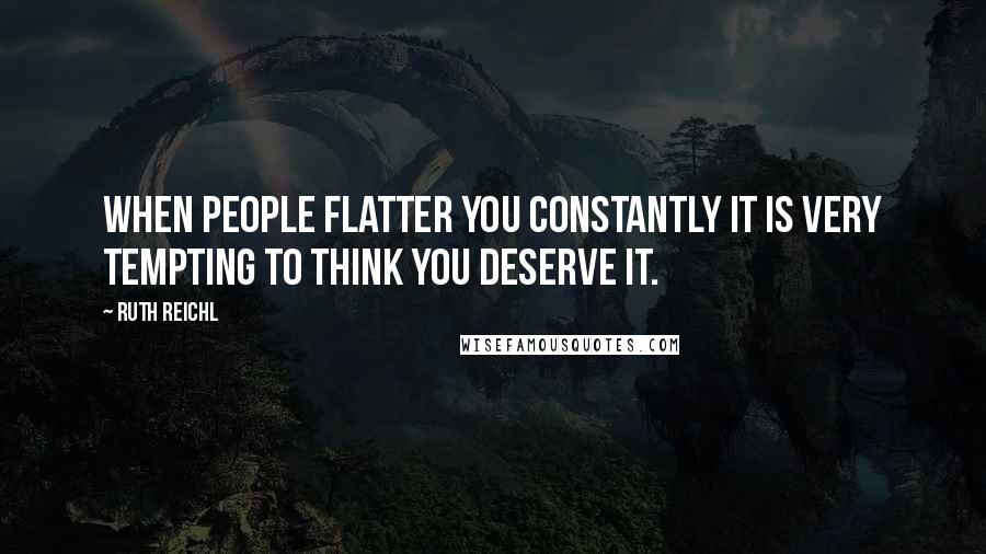 Ruth Reichl quotes: When people flatter you constantly it is very tempting to think you deserve it.