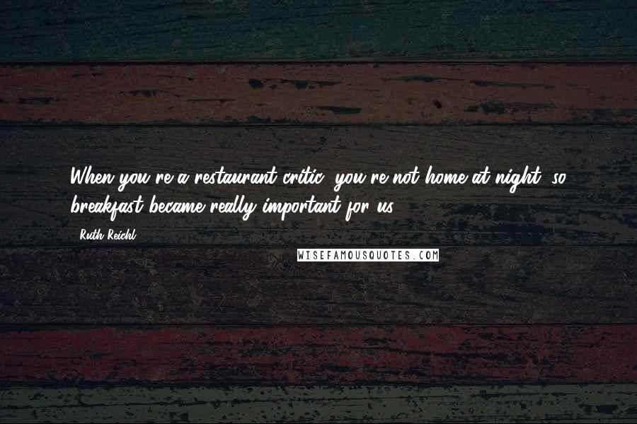 Ruth Reichl quotes: When you're a restaurant critic, you're not home at night, so breakfast became really important for us.