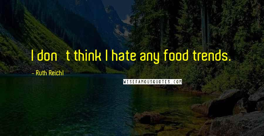 Ruth Reichl quotes: I don't think I hate any food trends.