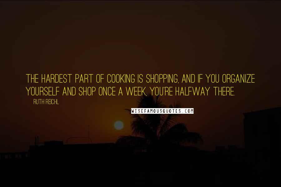 Ruth Reichl quotes: The hardest part of cooking is shopping, and if you organize yourself and shop once a week, you're halfway there.