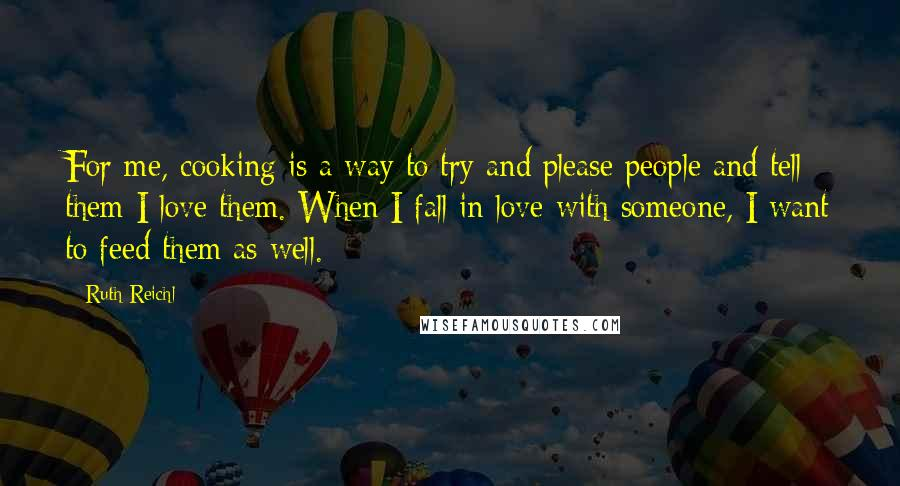 Ruth Reichl quotes: For me, cooking is a way to try and please people and tell them I love them. When I fall in love with someone, I want to feed them as