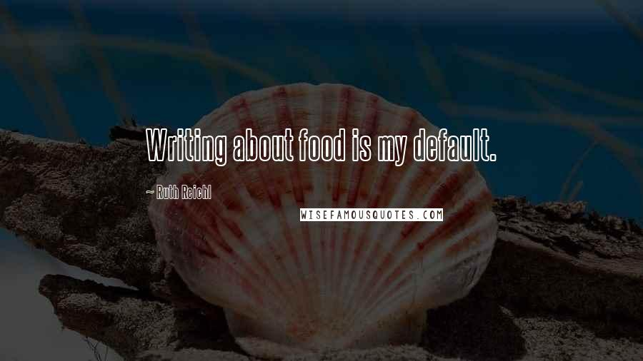Ruth Reichl quotes: Writing about food is my default.