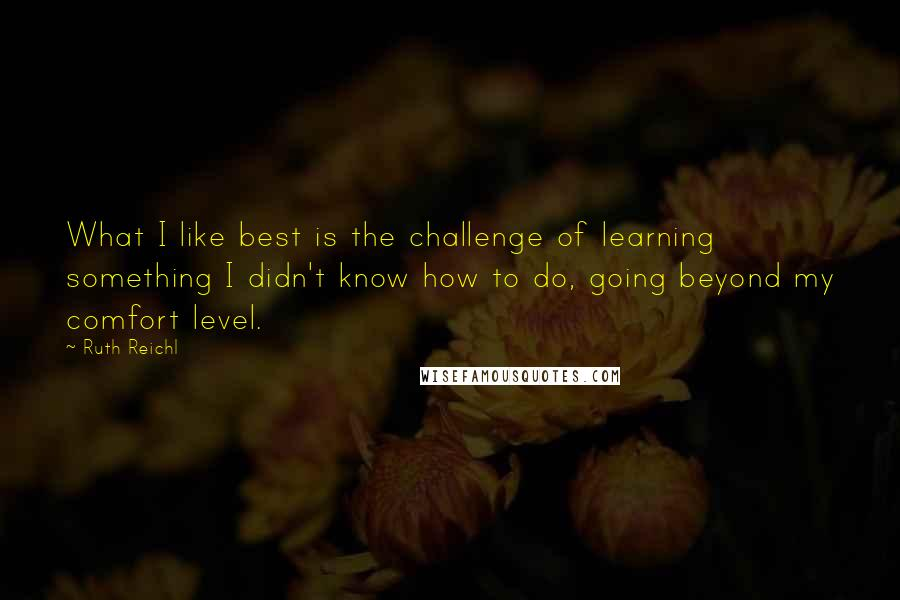 Ruth Reichl quotes: What I like best is the challenge of learning something I didn't know how to do, going beyond my comfort level.