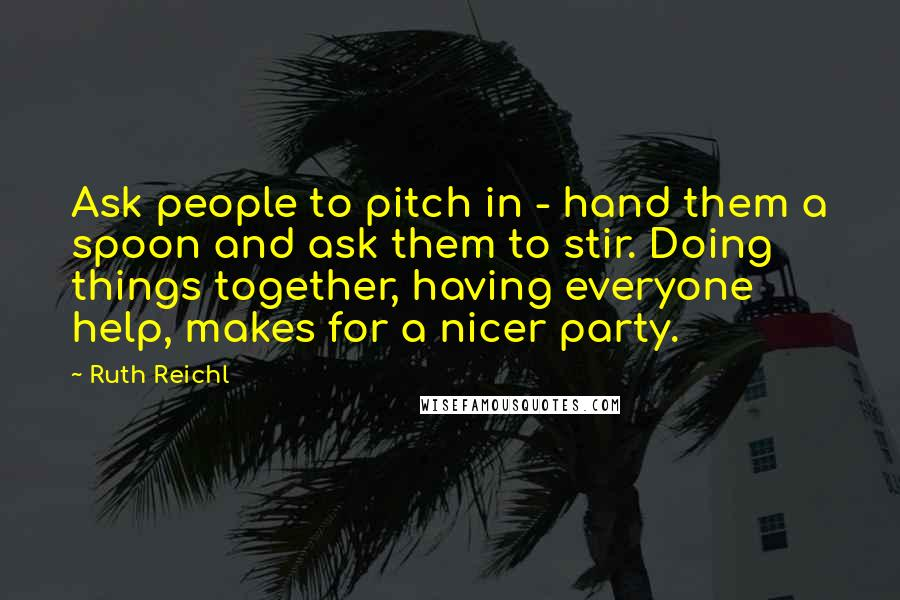 Ruth Reichl quotes: Ask people to pitch in - hand them a spoon and ask them to stir. Doing things together, having everyone help, makes for a nicer party.