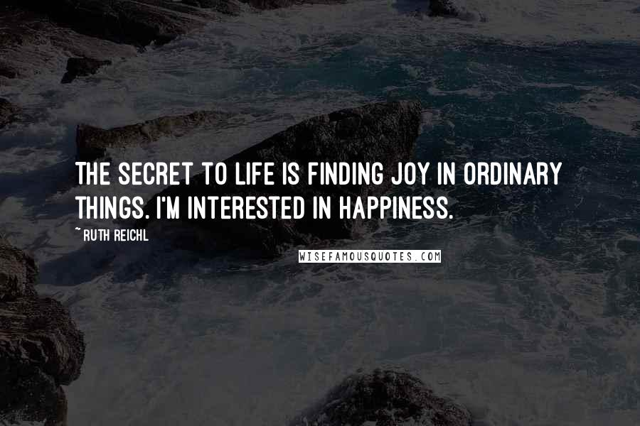 Ruth Reichl quotes: The secret to life is finding joy in ordinary things. I'm interested in happiness.