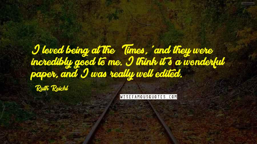 Ruth Reichl quotes: I loved being at the 'Times,' and they were incredibly good to me. I think it's a wonderful paper, and I was really well edited.