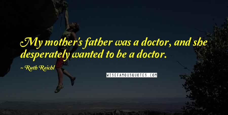 Ruth Reichl quotes: My mother's father was a doctor, and she desperately wanted to be a doctor.