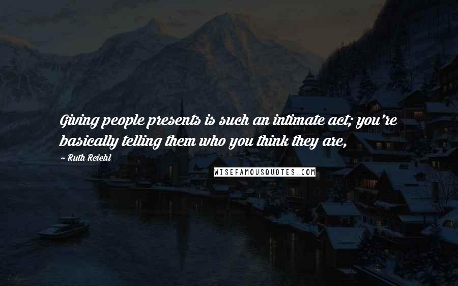 Ruth Reichl quotes: Giving people presents is such an intimate act; you're basically telling them who you think they are,