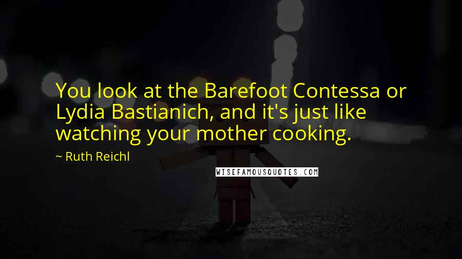 Ruth Reichl quotes: You look at the Barefoot Contessa or Lydia Bastianich, and it's just like watching your mother cooking.