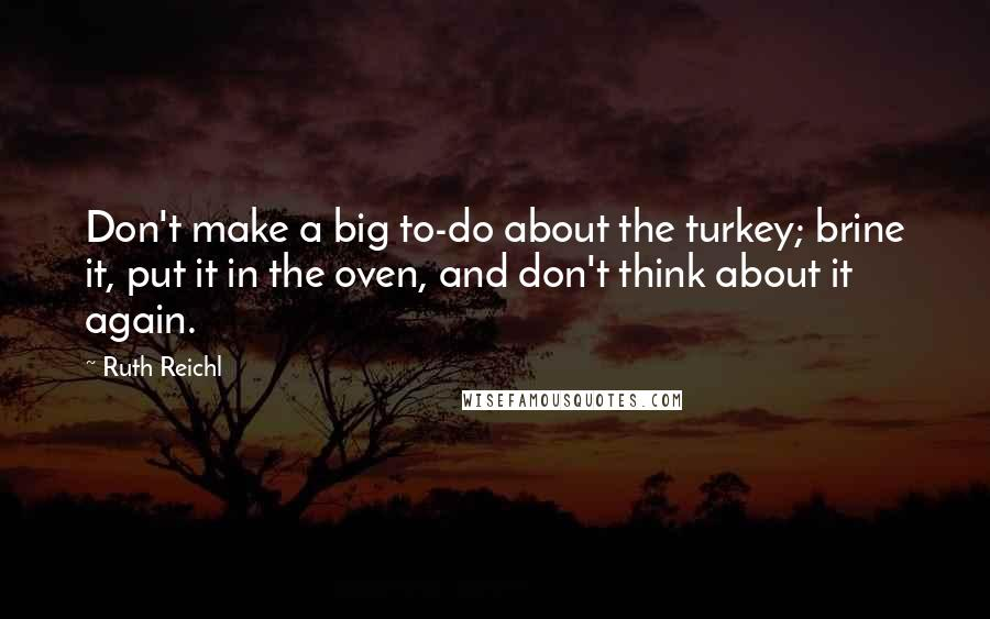 Ruth Reichl quotes: Don't make a big to-do about the turkey; brine it, put it in the oven, and don't think about it again.