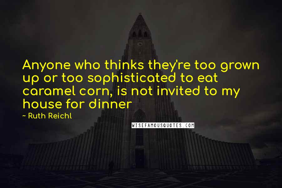Ruth Reichl quotes: Anyone who thinks they're too grown up or too sophisticated to eat caramel corn, is not invited to my house for dinner