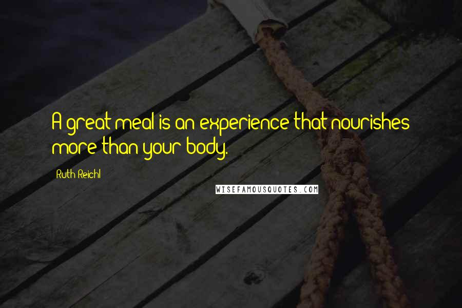 Ruth Reichl quotes: A great meal is an experience that nourishes more than your body.