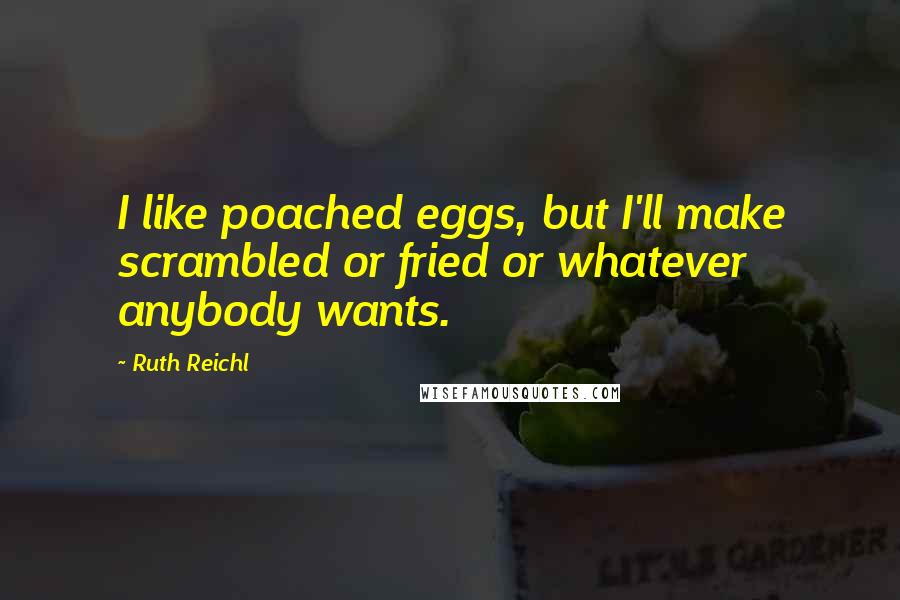 Ruth Reichl quotes: I like poached eggs, but I'll make scrambled or fried or whatever anybody wants.