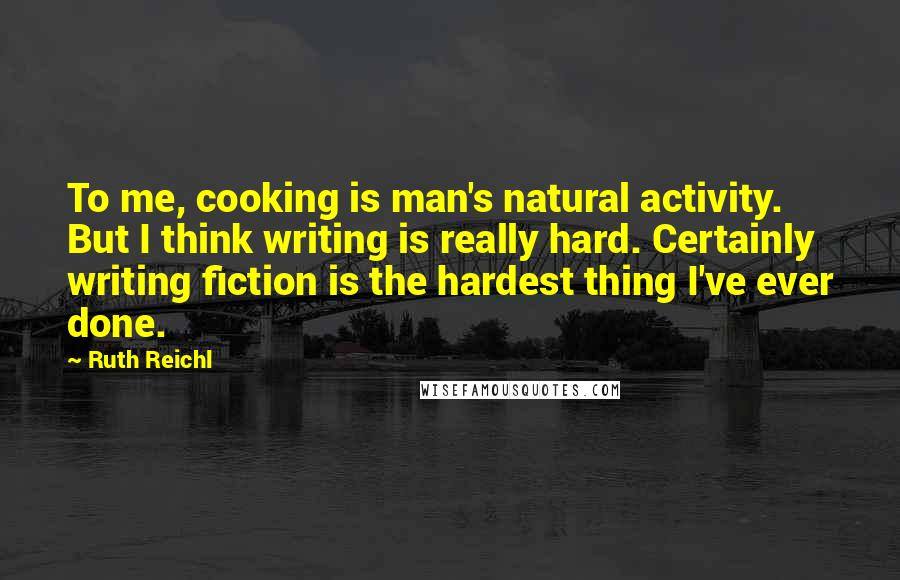 Ruth Reichl quotes: To me, cooking is man's natural activity. But I think writing is really hard. Certainly writing fiction is the hardest thing I've ever done.