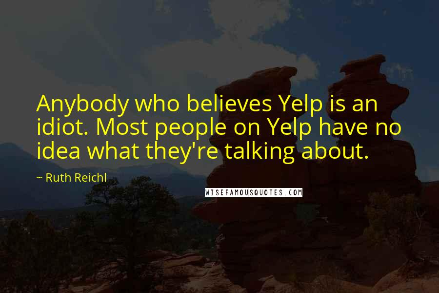 Ruth Reichl quotes: Anybody who believes Yelp is an idiot. Most people on Yelp have no idea what they're talking about.