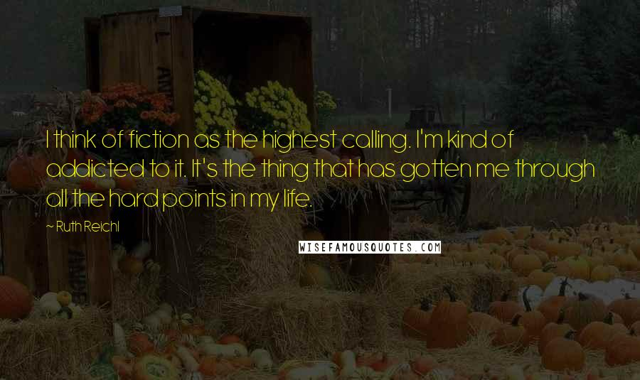 Ruth Reichl quotes: I think of fiction as the highest calling. I'm kind of addicted to it. It's the thing that has gotten me through all the hard points in my life.