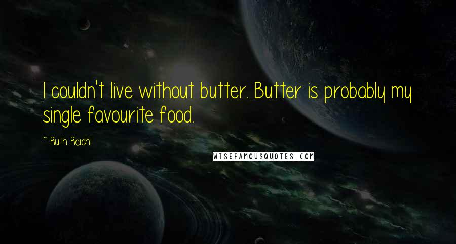 Ruth Reichl quotes: I couldn't live without butter. Butter is probably my single favourite food.