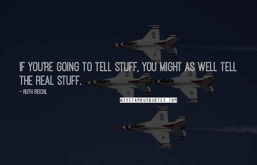 Ruth Reichl quotes: If you're going to tell stuff, you might as well tell the real stuff.