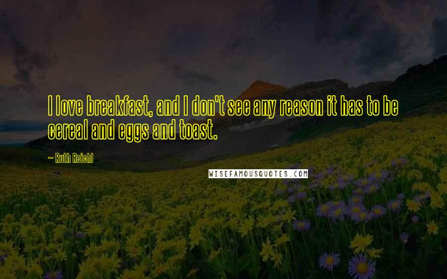 Ruth Reichl quotes: I love breakfast, and I don't see any reason it has to be cereal and eggs and toast.