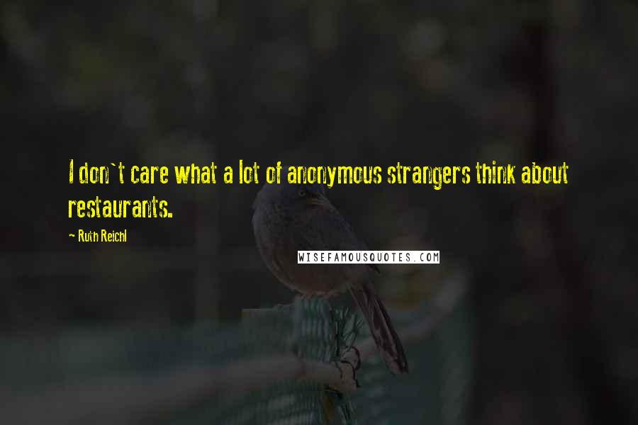 Ruth Reichl quotes: I don't care what a lot of anonymous strangers think about restaurants.