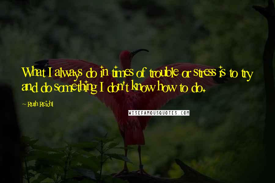 Ruth Reichl quotes: What I always do in times of trouble or stress is to try and do something I don't know how to do.